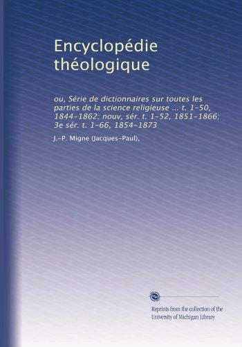 Encyclopédie théologique: ou, Série de dictionnaires sur toutes les parties de la science religieuse ... t. 1-50, 1844-1862; nouv, sér. t. 1-52, 1851-1866; 3e sér. t. 1-66, 1854-1873