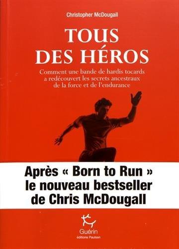 Tous des héros : Comment une bande de hardis tocards a redécouvert les secrets ancestraux de la force et de l'endurance par Christopher McDougall