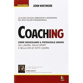 Coaching. Come Risvegliare Il Potenziale Umano Nel Lavoro, Nello Sport E Nella Vita Di Tutti I Giorni