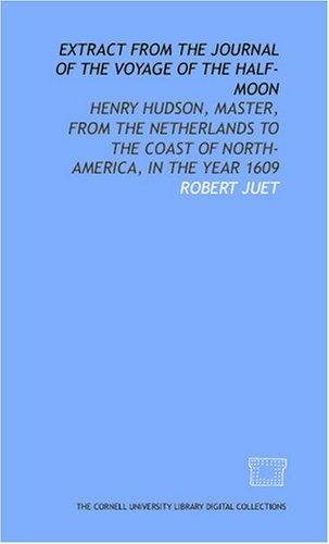 Extract from the journal of the voyage of the Half-Moon: Henry Hudson, master, from the Netherlands to the coast of North-America, in the year 1609