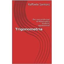 Trigonometria: Per neo professori di Matematica, studenti, appassionati (Italian Edition)