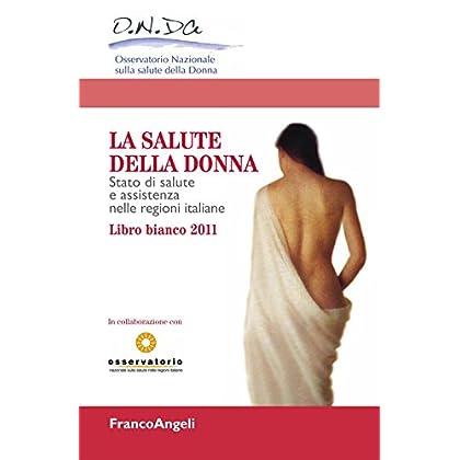La Salute Della Donna. Stato Di Salute E Assistenza Nelle Regioni Italiane. Libro Bianco 2011
