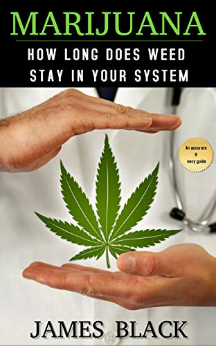 How long does weed stay in your system: Marijuana (cannabis, drug test, medical, weed,) (English Edition) por James Black
