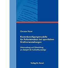 Kostenbeteiligungsmodelle für Polizeieinsätze bei sportlichen Großveranstaltungen: Untersuchung und Entwicklung am Beispiel der Fußball-Bundesliga (Sportökonomie in Forschung und Praxis)