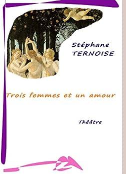 Trois femmes et un amour (Théâtre) par [Ternoise, Stéphane]