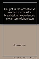 CAUGHT IN THE CROSSFIRE: A WOMAN JOURNALIST'S BREATHTAKING EXPERIENCES IN WAR-TORN AFGHANISTAN.