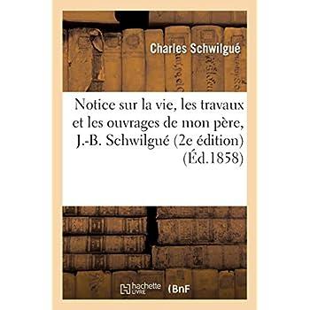 Notice sur la vie, les travaux et les ouvrages de mon père, J.-B. Schwilgué, créateur de: l'horloge astronomique de la cathédrale de Strasbourg (2e édition)