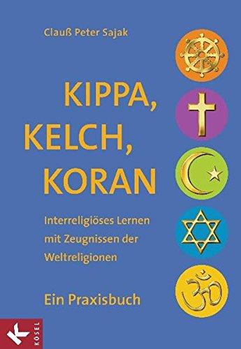 Kippa, Kelch, Koran: Interreligiöses Lernen mit Zeugnissen der Weltreligionen - Ein Praxisbuch - Unter Mitarbeit von Katrin Gergen-Woll, Barbara Huber-Rudolf und Jan Woppowa