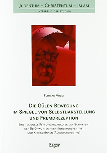 Die Gülen-Bewegung im Spiegel von Selbstdarstellung und Fremdrezeption: Eine textuelle Performanzanalyse der Schriften der BefürworterInnen ... (Judentum - Christentum - Islam)