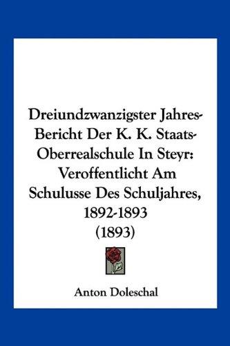 Dreiundzwanzigster Jahres-Bericht Der K. K. Staats-Oberrealschule in Steyr: Veroffentlicht Am Schulusse Des Schuljahres, 1892-1893 (1893)