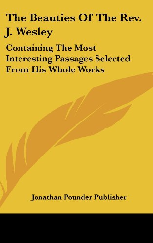 The Beauties of the REV. J. Wesley: Containing the Most Interesting Passages Selected from His Whole Works