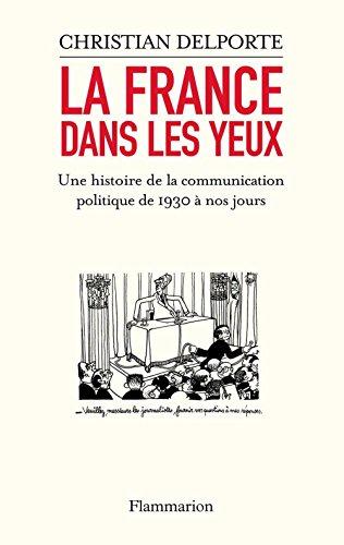 La France dans les yeux : une histoire de la communication politique de 1930 à aujourd'hui / Christian Delporte.- Paris : Flammarion , DL 2007