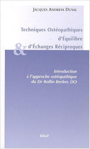 Techniques Ostéopathiques d'Equilibre et d'Echanges Réciproques : Introduction à l'approche ostéopathique du Dr Rollin, Becker, DO de Jacques Andreva Duval ( 23 juin 2008 )
