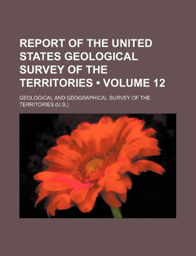 Report of the United States Geological Survey of the Territories (Volume 12)