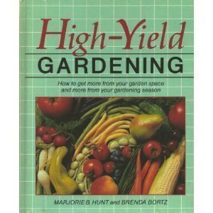 High-Yield Gardening: How to Get More from Your Garden Space and More from Your Gardening Season