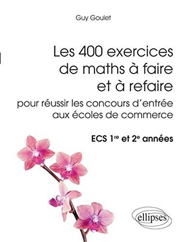 Les 400 Exercices de Maths à Faire et à Refaire pour Réussir les Concours d'Entrée aux Écoles de Commerce ECS 1re et 2e Années par Guy Goulet