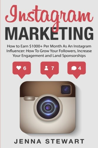 Instagram Marketing: How to Earn $1000+ Per Month as an Instagram Influencer: How to Grow Your Followers, Increase Your Engagement and Land Paid Sponsorships