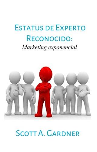 Estatus de experto reconocido: Marketing exponencial por Scott A. Gardner