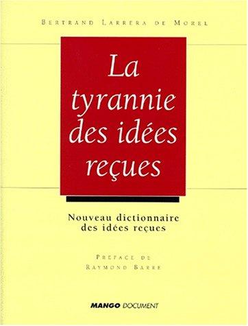 LA TYRANNIE DES IDEES RECUES. Nouveau dictionnaire des idées reçues, économiques et sociales