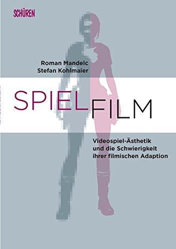 SPIEL.FILM: Videospiel-Ästhetik und die Schwierigkeit ihrer filmischen Adaption (Marburger Schriften zur Medienforschung)