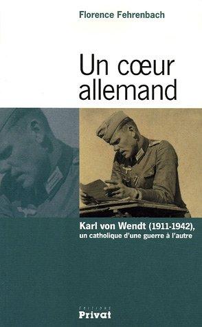 Un coeur allemand : Karl von Wendt (1911-1942), un catholique d'une guerre à l'autre