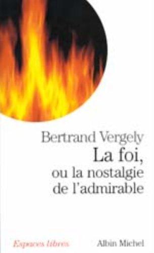 La foi, ou la nostalgie de l'admirable par Bertrand Vergely