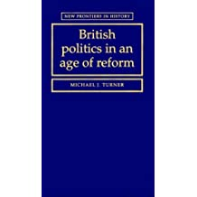 British Politics in an Age of Reform (New Frontiers in History) by Michael J. Turner (1999-08-19)