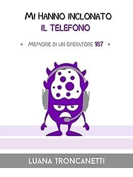 Mi hanno inclonato il telefono: Memorie di un operatore 187 (I Mostrilli) di [Troncanetti, Luana]