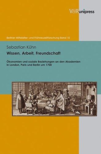 Wissen, Arbeit, Freundschaft. Ökonomien und soziale Beziehungen an den Akademien in London, Paris und Berlin um 1700