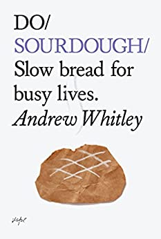 Do Sourdough: Slow Bread for Busy Lives (Do Books Book 6) by [Whitley, Andrew]