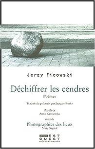 Déchiffrer les cendres : Poèmes. Suivi de Photographies des lieux par Jerzy Ficowski