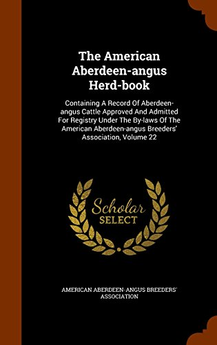 The American Aberdeen-angus Herd-book: Containing A Record Of Aberdeen-angus Cattle Approved And Admitted For Registry Under The By-laws Of The American Aberdeen-angus Breeders' Association, Volume 22