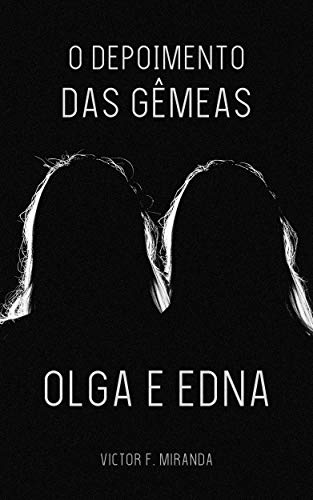 O Depoimento das Gêmeas Olga e Edna (Portuguese Edition) por Victor F. Miranda