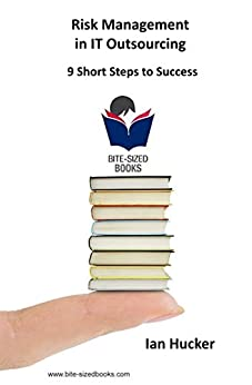 Risk Management in IT Outsourcing: 9 Short Steps to Success (Bite-Sized Business Books Book 17) (English Edition) di [Hucker, Ian]
