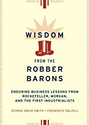 Wisdom from the Robber Barons: Enduring Lessons from Rockefeller, Morgan and the First Industrialists