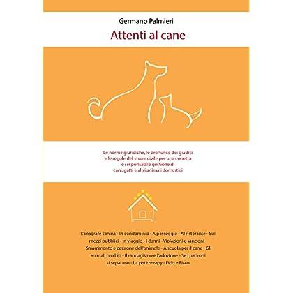 Attenti Al Cane: Le Norme Giuridiche, Le Pronunce Dei Giudici E Le Regole Del Vivere Civile Per Una Corretta E Responsabile Gestione Di Cani, Gatti E Altri Animali Domestici