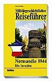 Militärgeschichtlicher Reiseführer Normandie 1944: Die Invasion - Horst Rohde