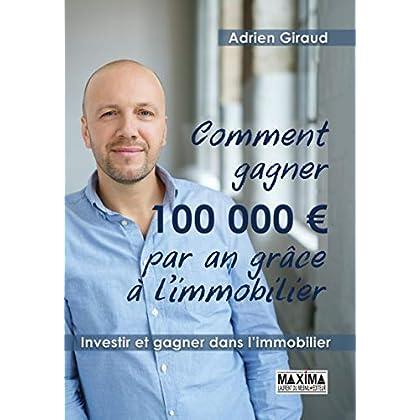 Comment gagner 100 000 euros par an grâce à l'immobilier: Investir et gagner dans l'immobilier