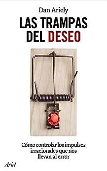 Las trampas del deseo: Cómo controlar los impulsos irracionales que nos llevan al error (Spanish Edition) by [Ariely, Daniel]