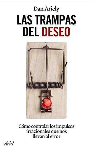 Las trampas del deseo: Cómo controlar los impulsos irracionales que nos llevan al error por Daniel Ariely