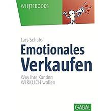 Emotionales Verkaufen: Was Ihre Kunden WIRKLICH wollen (Whitebooks)