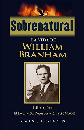 Sobrenatural: La Vida De William Branham: Libro Dos: El Joven y su desesperacion (1933-1946)