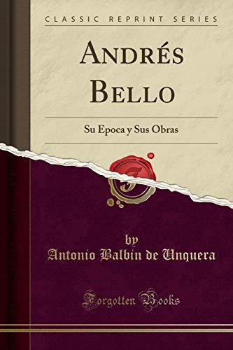 Andrés Bello: Su Época y Sus Obras (Classic Reprint)