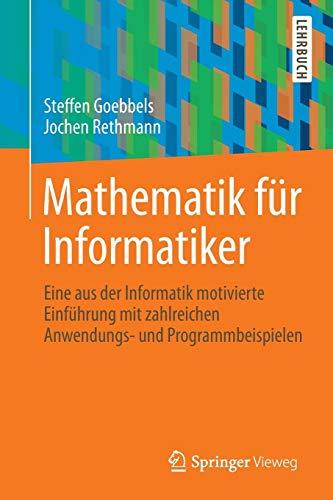 Mathematik für Informatiker: Eine aus der Informatik motivierte Einführung mit zahlreichen Anwendungs- und Programmbeispielen