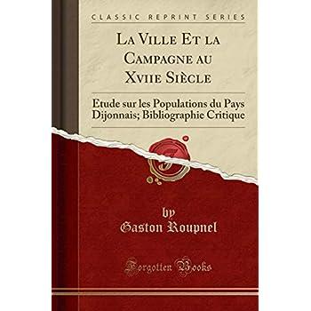 La Ville Et La Campagne Au Xviie Siècle: Étude Sur Les Populations Du Pays Dijonnais; Bibliographie Critique (Classic Reprint)