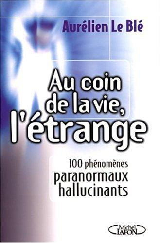 Au coin de la vie, l'étrange. 100 phénomènes paranormaux hallucinants par Aurélien Le Blé