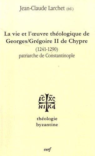 La vie et l'oeuvre de Georges/Grégoire II de Chypre (1241-1290) : Patriarche de Constantinople par Jean-Claude Larchet