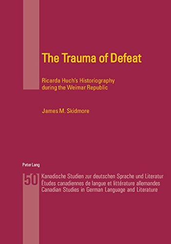 The Trauma of Defeat: Ricarda Huch's Historiography during the Weimar Republic (Kanadische Studien zur deutschen Sprache und Literatur / Etudes canadiennes de langue et littérature allemandes)