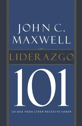 Liderazgo 101: Lo que todo líder necesita saber por John C. Maxwell