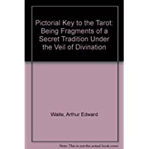 Pictorial Key to the Tarot: Being Fragments of a Secret Tradition Under the Veil of Divination